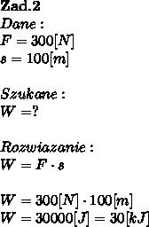 \bold Z\bold a\bold d.\bold2\\Dane:\\F = 300[N]\\s =100[m]\\\\Szukane :\\W = ? \\\\Rozwiazanie :\\W = F\cdot s \\\\W = 300[N] \cdot100[m]\\W = 30000[J] = 30[kJ]