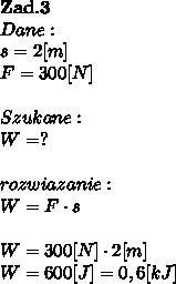 \bold Z\bold a\bold d.\bold3 \\Dane:\\s = 2[m]\\F = 300[N]\\\\Szukane :\\W = ? \\\\rozwiazanie :\\W = F\cdot s \\\\W = 300[N] \cdot 2[m]\\W = 600[J] = 0,6[kJ]
