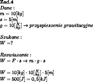 \bold Z\bold a\bold d.\bold4\\Dane:\\m=10[kg]\\s=5[m]\\g = 10 [\frac{N}{kg} ] \to przyspieszenie \ grawitacyjne\\\\Szukane :\\W = ? \\\\Rozwiazanie :\\W = F \cdot s \to m\cdot g \cdot s\\\\W = 10[kg] \cdot 10[ \frac{N}{kg}] \cdot 5[m]\\W = 500[J] = 0,5 [kJ]