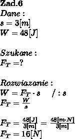 \bold Z\bold a\bold d.\bold6\\Dane:\\s = 3[m]\\W = 48[J]\\\\Szukane :\\F_T = ? \\\\Rozwiazanie :\\W = F_T \cdot s \ \ \ \ / :s \\F_T =  \frac{W}{s} \\\\F_T =  \frac{48[J]}{3[m]} =  \frac{48[m\cdot N]}{3[m]}  \\F_T = 16[N]