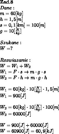 \bold Z\bold a\bold d.\bold8\\Dane:\\m=60[kg]\\h=1,5[m]\\s = 0,1 [km] = 100[m]\\g = 10[ \frac{N}{kg}] \\\\Szukane :\\W = ? \\\\Rozwiazanie :\\W = W_1 + W_2 \\W_1 = F \cdot s \to m \cdot g \cdot s \\W_2 = F \cdot h \to m \cdot g \cdot  h\\\\W_1 = 60[kg] \cdot 10[ \frac{N}{kg}] \cdot 1,5[m]\\W_1 = 900[J]\\\\W_2 = 60[kg] \cdot 10[ \frac{N}{kg}] \cdot 100[m] \\W_2 = 60000[J] \\\\W = 900[J] + 60000[J] \\W=60900[J] = 60,9 [kJ]