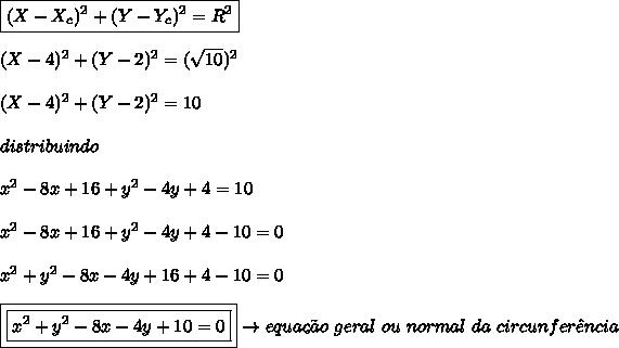 \boxed{(X-X_{c})^{2} + (Y-Y_{c})^{2} = R^{2}}\\\\(X-4)^{2} + (Y-2)^{2} = (\sqrt{10})^{2}\\\\(X-4)^{2} + (Y-2)^{2} = 10\\\\distribuindo\\\\x^{2} - 8x + 16 + y^{2} - 4y + 4 = 10\\\\x^{2} - 8x + 16 + y^{2} - 4y + 4 - 10 = 0\\\\x^{2} + y^{2} - 8x - 4y + 16 + 4 - 10 = 0\\\\\boxed{\boxed{x^{2} + y^{2} - 8x - 4y + 10 = 0}} \rightarrow equa\c{c}\~{a}o \ geral \ ou \ normal \ da \ circunfer\^{e}ncia