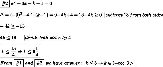 \boxed{\#2}\ x^2-3x+k-1=0\\\\\Delta=(-3)^2-4\cdot1\cdot( k-1)=9-4k+4=13-4k\geq0\ \ |subtract\ 13\ from\ both\ sides\\\\-4k\geq-13\\\\4k\leq13\ \ \ \ \ |divide\ both\ sides\ by\ 4\\\\\boxed{k\leq\frac{13}{4}\Rightarrow k\leq3\frac{1}{4}}\\\\From\ \boxed{\#1}\ and\ \boxed{\#2}\ we\ have\ answer:\boxed{k\leq3\Rightarrow k\in(-\infty;\ 3>}