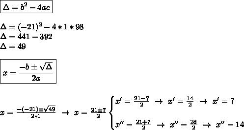 \boxed{\Delta=b ^{2}-4ac}\\\\\Delta=(-21) ^{2}-4*1*98\\\Delta=441- 392\\\Delta=49\\\\ \boxed{x= \frac{-b\pm \sqrt{\Delta} }{2a}}\\\\\\x= \frac{-(-21)\pm \sqrt{49} }{2*1}~\to~x= \frac{21\pm7}{2}\begin{cases}x'= \frac{21-7}{2}~\to~x'= \frac{14}{2}~\to~x'=7\\\\x''= \frac{21+7}{2}~\to~x''= \frac{28}{2}~\to~x''=14    \end{cases}