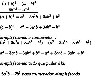 \boxed{\frac{(a+b)^3-(a-b)^3}{3b^{-2}+a^{-2}}}\\ \\ (a+b)^3=a^3+3a^2b+3ab^2+b^3\\ \\ (a-b)^3=a^3-3a^2b+3ab^2-b^3\\ \\simplificando\ o\ numerador:\\ (a^3+3a^2b+3ab^2+b^3)-(a^3-3a^2b+3ab^2-b^3)\\ \\ a^3+3a^2b+3ab^2+b^3-a^3+3a^2b-3ab^2+b^3\\ \\simplificando\ tudo\ que\ puder\ kkk\\ \\ \boxed{6a^2b+2b^3}novo\ numerador\ simplificado\\ \\