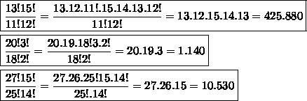\boxed{\frac{13!15!}{11!12!}=\frac{13.12.11!.15.14.13.12!}{11!12!}=13.12.15.14.13=425.880} \\\\\boxed{\frac{20!3!}{18!2!}=\frac{20.19.18!3.2!}{18!2!}=20.19.3=1.140}  \\\\\boxed{\frac{27!15!}{25!14!}=\frac{27.26.25!15.14!}{25!.14!}=27.26.15=10.530}