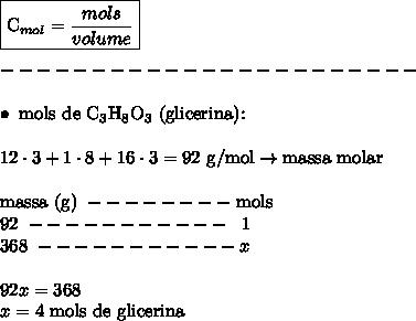\boxed{\text{C}_{mol} = \frac{mols}{volume}} \\\\ ----------------------- \\\\ \bullet \ \text{mols de C}_3\text{H}_8\text{O}_3 \ \text{(glicerina):} \\\\ 12 \cdot 3 + 1 \cdot 8 + 16 \cdot 3 = \text{92 g/mol} \rightarrow \text{massa molar} \\\\ \text{massa (g)} \ -------- \ \text{mols} \\ 92 \ ----------- \ \ 1 \\ 368 \ ----------- x \\\\ 92x = 368 \\ x = \text{4 mols de glicerina}
