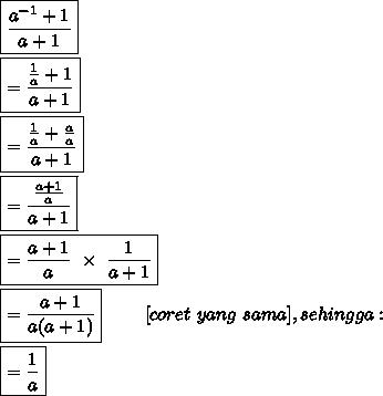 \boxed{ \frac{a^{-1}+1}{a+1} }\\\\ \boxed{= \frac{ \frac{1}{a} +1}{a+1} }\\\\ \boxed{= \frac{ \frac{1}{a} + \frac{a}{a} }{a+1} }\\\\ \boxed{= \frac{\frac{a+1}{a} }{a+1} }\\\\ \boxed{= \frac{a+1}{a} ~\times~\frac{1}{a+1}  }\\\\ \boxed{= \frac{a+1}{a(a+1)}}~~~~~~~[coret\ yang\ sama], sehingga :\\\\ \boxed{= \frac{1}{a} }