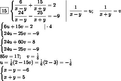 \boxed{15}\left.\begin{cases}\dfrac6{x-y}+\dfrac{15}{x+y}=2\\\dfrac{24}{x-y}-\dfrac{25}{x+y}=-9\end{cases}\right \;\dfrac1{x-y}=u;\quad\dfrac1{x+y}=v\\\begin{cases}6u+15v=2& \cdot4\\24u-25v=-9\end{cases}\\\begin{cases}24u+60v=8\\24u-25v=-9\end{cases}\\85v=17;\quad v=\frac15\\u=\frac16(2-15v)=\frac16(2-3)=-\frac16\\\begin{cases}x-y=-6\\x+y=5\end{cases}