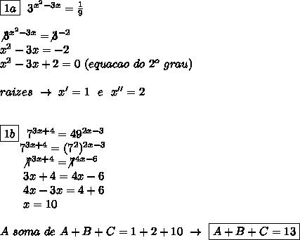 \boxed{1a}~~3 ^{ x^{2} -3x}= \frac{1}{9}\\\\\not3 ^{ x^{2} -3x}=\not3 ^{-2}\\ x^{2} -3x=-2\\ x^{2} -3x+2=0~(equacao~do~2 ^{o}~grau)\\\\raizes~\to~x'=1~~e~~x''=2\\\\\\\\boxed{1b}~~7 ^{3x+4}=49 ^{2x-3}\\~~~~~~7 ^{3x+4}=(7 ^{2}) ^{2x-3}\\~~~~~~\not7 ^{3x+4}=\not7 ^{4x-6}\\~~~~~~~3x+4=4x-6\\~~~~~~~4x-3x=4+6\\~~~~~~~x=10\\\\A~soma~de~A+B+C=1+2+10~\to~\boxed{A+B+C=13}