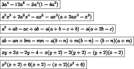 \boxed{3a^4-12a^8=3a^4(1-4a^2)}  \\\\\boxed{a^2x^2+2a^3x^4-ax^5=ax^2(a+2ax^2-x^3)  }  \\\\\boxed{a^2+ab-ac+ab=a(a+b-c+b)=a(a+2b-c)}  \\\\\boxed{ab-an+bm-mn=a(b-n)+m(b-n)=(b-n)(a+m)}  \\\\\boxed{xy+2x-2y-4=x(y+2)-2(y+2)=(y+2)(x-2)}  \\\\\boxed{x^2(x+2)+6(x+2)=(x+2)(x^2+6)}