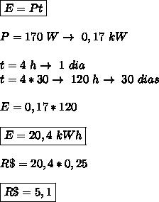 \boxed{E=Pt}\\\\ P=170\ W\rightarrow\ 0,17\ kW\\\\ t=4\ h\rightarrow\ 1\ dia\\\ t=4*30\rightarrow\ 120\ h\rightarrow\ 30\ dias\\\\\ E=0,17*120\\\\ \boxed{E=20,4\ kWh}\\\\ R\$=20,4*0,25\\\\ \boxed{R\$=5,1}