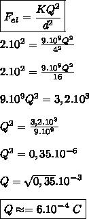 \boxed{F_e_l=\frac{KQ^2}{d^2}}\\\\ 2.10^2=\frac{9.10^9Q^2}{4^2}\\\\ 2.10^2=\frac{9.10^9Q^2}{16}\\\\ 9.10^9Q^2=3,2.10^3\\\\ Q^2=\frac{3,2.10^3}{9.10^9}\\\\ Q^2=0,35.10^-^6\\\\ Q=\sqrt{0,35}.10^-^3\\\\ \boxed{Q\approx=6.10^-^4\ C}