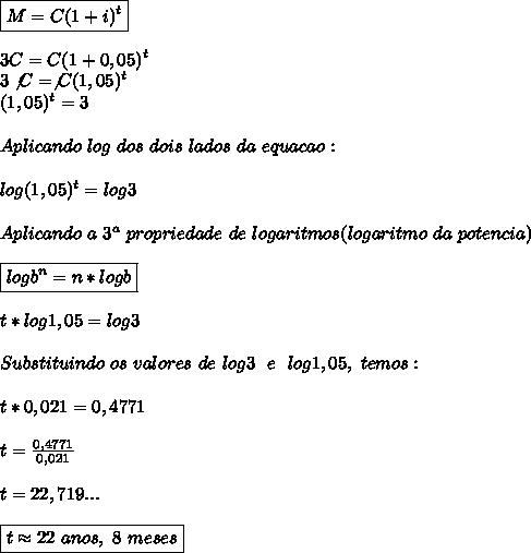 \boxed{M=C(1+i)^{t}}\\\\3C=C(1+0,05) ^{t}\\3\not{C}=\not{C}(1,05) ^{t}\\(1,05) ^{t}=3\\\\Aplicando~log~dos~dois~lados~da~equacao:\\\\log(1,05) ^{t}=log3 \\\\Aplicando~a~3 ^{a}~propriedade~de~logaritmos(logaritmo~da~potencia)\\\\\boxed{logb ^{n}=n*logb}\\\\t*log1,05=log3\\\\Substituindo~os~valores~de~log3~~e~~log1,05,~temos:\\\\t*0,021=0,4771\\\\t= \frac{0,4771}{0,021}\\\\t=22,719...\\\\\boxed{t\approx22~anos,~8~meses}