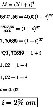 \boxed{M=C(1+i)^t}\\ \\ 6827,56=4000(1+i)^{27}\\ \\ \frac{6827,56}{4000} =(1+i)^{27}\\ \\ 1,70689 =(1+i)^{27}\\ \\ \sqrt[27]{1,70689} =1+i\\ \\ 1,02=1+i\\ \\ 1,02- 1 = i\\ \\ i = 0,02\\ \\ \Large{\boxed{i = 2\%\ am}}