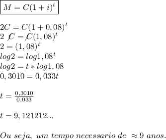\boxed{M=C(1+i) ^{t}}\\\\2C=C(1+0,08) ^{t}\\2\not{C}=\not{C}(1,08)^{t}\\2=(1,08)^{t}\\log2=log1,08 ^{t}\\log2=t*log1,08\\0,3010=0,033t\\\\t= \frac{0,3010}{0,033}\\\\t=9,121212... \\\\Ou~seja,~um~tempo~necessario~de~\approx9~anos.