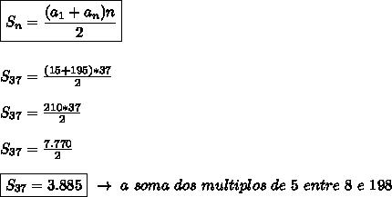 \boxed{S _{n}= \frac{(a _{1}+a _{n})n  }{2}}\\\\\\S _{37}= \frac{(15+195)*37}{2}\\\\S _{37}= \frac{210*37}{2}\\\\S _{37}= \frac{7.770}{2}\\\\\boxed{S _{37}=3.885}~\to~a~soma~dos~multiplos~de~5~entre~8~e~198