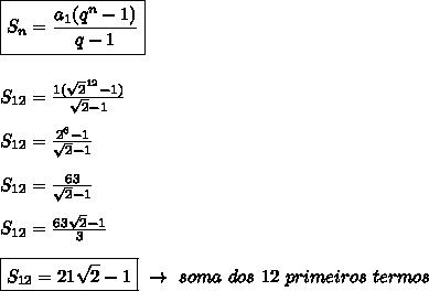 \boxed{S _{n}= \frac{a _{1}(q ^{n}-1)  }{q-1}}\\\\\\S _{12}= \frac{1( \sqrt{2} ^{12}-1)  }{ \sqrt{2}-1 }\\\\S _{12}= \frac{2 ^{6}-1 }{ \sqrt{2}-1 }\\\\S _{12}= \frac{63}{ \sqrt{2}-1 } \\\\S _{12}= \frac{63 \sqrt{2}-1 }{3}\\\\\boxed{S _{12}=21 \sqrt{2}-1}~\to~soma~dos~12~primeiros~termos