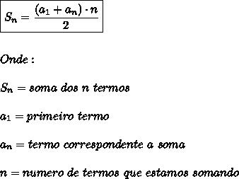 \boxed{S_{n}= \frac{(a_{1}+a_{n}) \cdot n}{2}}\\\\\\Onde:\\\\S_{n} = soma \ dos \ n \ termos\\\\a_{1} = primeiro \ termo\\\\a_{n} = termo \ correspondente \ a \soma\\\\n = numero \ de \ termos \ que \ estamos \ somando