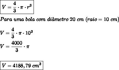 \boxed{V=\dfrac{4}{3}\cdot \pi \cdot r^3} \\  \\ Para \ uma \ bola \ com \ di\^ametro \ 20 \ cm \ (raio =10 \ cm) \\  \\ V=\dfrac{4}{3}\cdot \pi \cdot 10^3 \\  \\ V=\dfrac{4000}{3}\cdot \pi \\ \\ \\ \boxed{V=4188,79 \ cm^3}