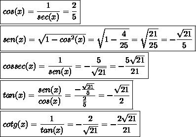 \boxed{cos(x)=\frac{1}{sec(x)}=\frac{2}{5}}\\\\\boxed{sen(x)=\sqrt{1-cos^2(x)}=\sqrt{1-\frac{4}{25}}=\sqrt{\frac{21}{25}}=-\frac{\sqrt{21}}{5}}\\\\\boxed{cossec(x)=\frac{1}{sen(x)}=-\frac{5}{\sqrt{21}}=-\frac{5\sqrt{21}}{21}}\\\\\boxed{tan(x)=\frac{sen(x)}{cos(x)}=\frac{-\frac{\sqrt{21}}{5}}{\frac{2}{5}}=-\frac{\sqrt{21}}{2}}\\\\\boxed{cotg(x)=\frac{1}{tan(x)}=-\frac{2}{\sqrt{21}}=-\frac{2\sqrt{21}}{21}}