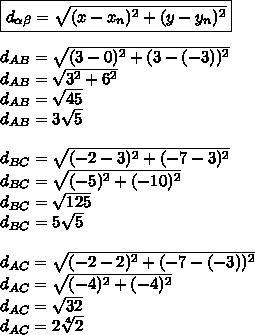\boxed{d _{ \alpha  \beta }= \sqrt{(x-x _{n}) ^{2}+(y-y _{n}) ^{2}  }}\\\\d _{AB}= \sqrt{(3-0)^{2}+(3-(-3)) ^{2}  }\\d _{AB}=  \sqrt{3 ^{2}+6^{2}  }\\d _{AB}= \sqrt{45}\\d _{AB}=3 \sqrt{5}\\\\d _{BC}= \sqrt{(-2-3) ^{2}+(-7-3) ^{2}  }\\d _{BC}= \sqrt{(-5) ^{2}+(-10) ^{2}  }\\d _{BC}= \sqrt{125}\\d _{BC}=5 \sqrt{5} \\\\d _{AC}= \sqrt{(-2-2)^{2}+(-7-(-3)) ^{2}  } \\d _{AC}= \sqrt{(-4) ^{2}+(-4) ^{2}  }\\d _{AC}= \sqrt{32}\\d _{AC}=2 \sqrt[4]{2}