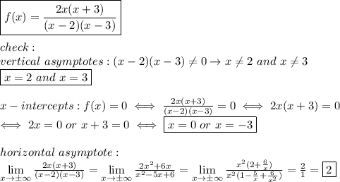 \boxed{f(x)=\frac{2x(x+3)}{(x-2)(x-3)}}\\\\check:\\vertical\ asymptotes:(x-2)(x-3)\neq0\to x\neq2\ and\ x\neq3\\\boxed{x=2\ and\ x=3}\\\\x-intercepts:f(x)=0\iff\frac{2x(x+3)}{(x-2)(x-3)}=0\iff2x(x+3)=0\\\iff 2x=0\ or\ x+3=0\iff \boxed{x=0\ or\ x=-3}\\\\horizontal\ asymptote:\\\lim\limits_{x\to\pm\infty}\frac{2x(x+3)}{(x-2)(x-3)}=\lim\limits_{x\to\pm\infty}\frac{2x^2+6x}{x^2-5x+6}=\lim\limits_{x\to\pm\infty}\frac{x^2(2+\frac{6}{x})}{x^2(1-\frac{5}{x}+\frac{6}{x^2})}=\frac{2}{1}=\fbox2