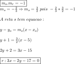 \boxed{m_s.m_r=-1}\\m_s=-\frac{2}{3}\Rightarrow m_s=\frac{3}{2} \ pois \ -\frac{2}{3}*\frac{3}{2}=-1\\\\A \ reta \ s \ tem \ equacao:\\\\y-y_o=m_s(x-x_o)\\\\y+1=\frac{3}{2}(x-5)\\\\2y+2=3x-15\\\\\boxed{r:3x-2y-17=0}