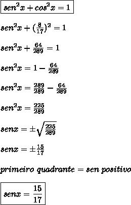 \boxed{sen^{2}x + cos^{2}x = 1} \\\\ sen^{2}x + (\frac{8}{17})^{2} = 1 \\\\ sen^{2}x + \frac{64}{289} = 1 \\\\ sen^{2}x = 1 - \frac{64}{289} \\\\\ sen^{2}x = \frac{289}{289} - \frac{64}{289} \\\\ sen^{2}x = \frac{225}{289} \\\\\ senx = \pm \sqrt{\frac{225}{289}} \\\\ senx = \pm \frac{15}{17} \\\\ primeiro \ quadrante = sen \ positivo \\\\ \boxed{senx = \frac{15}{17}}