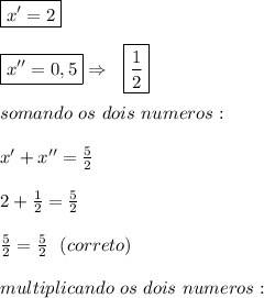 \boxed{x'=2}\\\\\boxed{x''=0,5}\Rightarrow~~\boxed{ \frac{1}{2} }\\\\somando~os~dois~numeros:\\\\x'+x''= \frac{5}{2} \\\\2+ \frac{1}{2} = \frac{5}{2} \\\\ \frac{5}{2} =\frac{5}{2}~~(correto)\\\\multiplicando~os~dois~numeros: