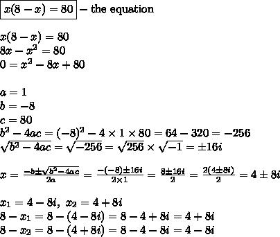 \boxed{x(8-x)=80} - \hbox{the equation} \\ \\x(8-x)=80 \\8x-x^2=80 \\0=x^2-8x+80 \\ \\a=1 \\ b=-8 \\ c=80 \\ b^2-4ac=(-8)^2-4 \times 1 \times 80=64-320=-256 \\\sqrt{b^2-4ac}=\sqrt{-256}=\sqrt{256} \times \sqrt{-1}=\pm 16i \\ \\x=\frac{-b \pm \sqrt{b^2-4ac}}{2a}=\frac{-(-8) \pm 16i}{2 \times 1}=\frac{8 \pm 16i}{2}=\frac{2(4 \pm 8i)}{2}=4 \pm 8i \\ \\x_1=4-8i, \ x_2=4+8i \\8-x_1=8-(4-8i)=8-4+8i=4+8i \\8-x_2=8-(4+8i)=8-4-8i=4-8i