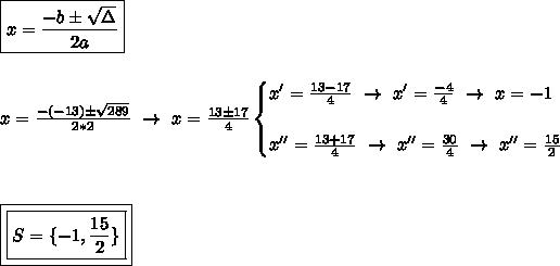 \boxed{x= \frac{-b\pm \sqrt{\Delta} }{2a}}\\\\\\x= \frac{-(-13)\pm \sqrt{289} }{2*2}~\to~x=\frac{13\pm17}{4}\begin{cases}x'= \frac{13-17}{4}~\to~x'= \frac{-4}{4}~\to~x=-1\\\\x''= \frac{13+17}{4}~\to~x''= \frac{30}{4}~\to~x''= \frac{15}{2}   \end{cases} \\\\\\\\\boxed{\boxed{S=\{-1, \frac{15}{2}\}}}