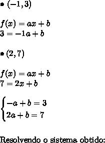 \bullet \ (-1, 3) \\\\ f(x) = ax + b \\ 3 = -1a + b \\\\ \bullet (2, 7) \\\\ f(x) = ax + b \\ 7 = 2x + b \\\\ \begin{cases} -a + b = 3 \\ 2a + b = 7 \end{cases} \\\\\\ \text{Resolvendo o sistema obtido:}