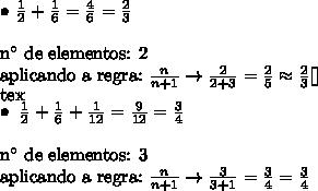 \bullet \ \frac{1}{2} + \frac{1}{6} = \frac{4}{6} = \frac{2}{3} \\\\ \text{n}^\circ} \ \text{de elementos: 2} \\ \text{aplicando a regra:} \ \frac{n}{n + 1} \rightarrow \frac{2}{2 + 3} = \frac{2}{5} \approx \frac{2}{3}[\tex]\\ [tex]\bullet \ \frac{1}{2} + \frac{1}{6} + \frac{1}{12} = \frac{9}{12} = \frac{3}{4} \\\\ \text{n}^\circ} \ \text{de elementos: 3} \\ \text{aplicando a regra:} \ \frac{n}{n + 1} \rightarrow \frac{3}{3 + 1} = \frac{3}{4} = \frac{3}{4}