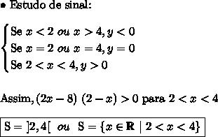 \bullet \ \text{Estudo de sinal:} \\\\ \begin{cases} \text{Se} \ x < 2 \ ou \ x > 4, y < 0 \\ \text{Se} \ x = 2 \ ou \ x = 4, y = 0 \\ \text{Se} \ 2 < x < 4, y > 0 \end{cases} \\\\\\ \text{Assim}, (2x - 8) \ (2 - x) > 0 \ \text{para} \ 2 < x < 4 \\\\ \boxed{\text{S} = \ ]2, 4[ \ \ ou \ \ \text{S} = \{x \in \mathbb{R} \ | \ 2 < x < 4\}}