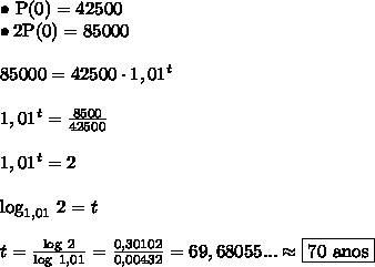 \bullet \ \text{P}(0) = 42500 \\ \bullet 2\text{P}(0) = 85000 \\\\ 85000 = 42500 \cdot 1,01^t \\\\ 1,01^t = \frac{8500}{42500} \\\\ 1,01^t = 2 \\\\ \text{log}_{1,01} \ 2 = t \\\\ t = \frac{\text{log} \ 2}{\text{log} \ 1,01} = \frac{0,30102}{0,00432} = 69,68055... \approx \boxed{\text{70 anos}}