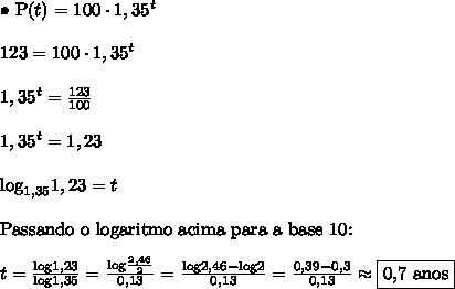 \bullet \ \text{P}(t) = 100 \cdot 1,35^t \\\\ 123 = 100 \cdot 1,35^t \\\\ 1,35^t = \frac{123}{100} \\\\ 1,35^t = 1,23 \\\\ \text{log}_{1,35} 1,23 = t \\\\ \text{Passando o logaritmo acima para a base 10:} \\\\ t = \frac{\text{log}1,23}{\text{log}1,35} = \frac{\text{log}\frac{2,46}{2}}{0,13} = \frac{\text{log}2,46 - \text{log}2}{0,13} = \frac{0,39 - 0,3}{0,13} \approx \boxed{\text{0,7 anos}}