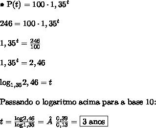 \bullet \ \text{P}(t) = 100 \cdot 1,35^t \\\\ 246 = 100 \cdot 1,35^t \\\\ 1,35^t = \frac{246}{100} \\\\ 1,35^t = 2,46 \\\\ \text{log}_{1,35} 2,46 = t \\\\ \text{Passando o logaritmo acima para a base 10:} \\\\ t = \frac{\text{log}2,46}{\text{log}1,35} =\frac{0,39}{0,13} = \boxed{\text{3 anos}}