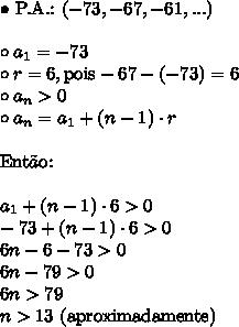 \bullet \ \text{P.A.:} \ (-73, -67, -61, ...) \\\\ \circ a_1 = -73 \\ \circ r = 6, \text{pois} -67 - (-73) = 6 \\ \circ a_n > 0 \\ \circ a_n = a_1 + (n - 1) \cdot r \\\\ \text{Ent}\tilde{a}\text{o:} \\\\ a_1 + (n - 1) \cdot  6 > 0 \\ -73 + (n - 1) \cdot 6 > 0 \\ 6n - 6 - 73 > 0 \\ 6n - 79 > 0 \\ 6n > 79 \\ n > \text{13 (aproximadamente)}
