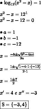 \bullet \ \text{log}_{12}(x^2 - x) = 1 \\\\ x^2 - x = 12^1 \\ x^2 - x - 12 = 0 \\\\ \bullet a = 1 \\ \bullet b = -1 \\ \bullet c = -12 \\\\ x = \frac{-b \pm \sqrt{b^2 - 4ac}}{2a} \\\\ x = \frac{1 \pm \sqrt{1 - 4 \cdot 1 \cdot (-12)}}{2 \cdot 1} \\\\ x = \frac{1 \pm 7}{2} \\\\ x' = 4 \ e \ x'' = -3 \\\\ \boxed{\text{S} = \{-3, 4\}}