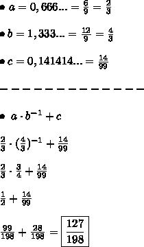 \bullet \ a = 0,666... = \frac{6}{9} = \frac{2}{3} \\\\ \bullet b = 1,333... = \frac{12}{9} = \frac{4}{3} \\\\ \bullet c = 0,141414... = \frac{14}{99} \\\\ ------------- \\\\ \bullet \ a \cdot b^{-1} + c \\\\ \frac{2}{3} \cdot (\frac{4}{3})^{-1} + \frac{14}{99} \\\\ \frac{2}{3} \cdot \frac{3}{4} + \frac{14}{99} \\\\ \frac{1}{2} + \frac{14}{99} \\\\ \frac{99}{198} + \frac{28}{198} = \boxed{\frac{127}{198}}