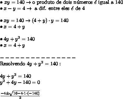\bullet \ xy = 140 \rightarrow \text{o produto de dois n}\acute{u}\text{meros}\ \acute{e} \ \text{igual a 140} \\ \bullet x - y = 4 \rightarrow \ \text{a dif. entre eles} \ \acute{e} \ \text{de 4} \\\\ \bullet xy = 140 \rightarrow (4 + y) \cdot y = 140 \\ \bullet x = 4 + y \\\\ \bullet 4y + y^2 = 140 \\ \bullet x = 4 + y \\\\ --------------- \\ \text{Resolvendo} \ 4y + y^2 = 140: \\\\ 4y + y^2 = 140 \\ y^2 + 4y - 140 = 0 \\\\ \frac{-4 \pm \sqrt{16 - 4 \cdot 1 \cdot (-140)}}{2}