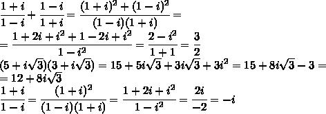 \cfrac{1+i}{1-i}+\cfrac{1-i}{1+i}=\cfrac{(1+i)^2+(1-i)^2}{(1-i)(1+i)}=\\=\cfrac{1+2i+i^2+1-2i+i^2}{1-i^2}=\cfrac{2-i^2}{1+1}=\cfrac{3}{2}\\(5+i\sqrt{3})(3+i\sqrt{3})=15+5i\sqrt{3}+3i\sqrt{3}+3i^2=15+8i\sqrt{3}-3=\\=12+8i\sqrt{3}\\\cfrac{1+i}{1-i}=\cfrac{(1+i)^2}{(1-i)(1+i)}=\cfrac{1+2i+i^2}{1-i^2}=\cfrac{2i}{-2}=-i