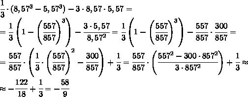 \cfrac{1}{3}\cdot (8,57^3-5,57^3)-3\cdot 8,57\cdot 5,57=\\=\cfrac{1}{3}\left(1-\left(\cfrac{557}{857}\right)^3\right)-\cfrac{3\cdot 5,57}{8,57^2}=\cfrac{1}{3}\left(1-\left(\cfrac{557}{857}\right)^3\right)-\cfrac{557}{857}\cdot \cfrac{300}{857}=\\=\cfrac{557}{857}\cdot\left(\cfrac{1}{3}\cdot\left(\cfrac{557}{857}\right)^2-\cfrac{300}{857}\right)+\cfrac{1}{3}=\cfrac{557}{857}\cdot\left(\cfrac{557^2-300\cdot 857^2}{3\cdot 857^2}\right)+\cfrac{1}{3}\approx\\\approx -\cfrac{122}{18}+\cfrac{1}{3}=-\cfrac{58}{9}