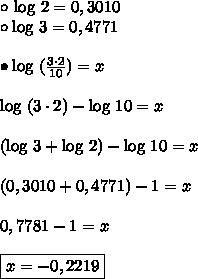 \circ \ \text{log} \ 2 = 0,3010 \\\circ \text{log} \ 3 = 0,4771 \\\\\bullet \text{log} \ (\frac{3 \cdot 2}{10}) = x \\\\\text{log} \ (3 \cdot 2) - \text{log} \ 10 = x \\\\(\text{log} \ 3 + \text{log} \ 2) - \text{log} \ 10 = x \\\\(0,3010 + 0,4771) - 1 = x \\\\0,7781 - 1 = x \\\\\boxed{x = - 0,2219}