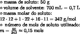 \circ \ \text{massa de soluto: 50 g} \\\circ \text{volume de solvente: 700 mL = 0,7 L} \\\circ \text{massa molar do soluto:} \\12 \cdot 12 + 1 \cdot 22 + 16 \cdot 11 = \text{342 g/mol} \\\circ \ \text{n}\acute{u}\text{mero de mols de soluto utilizado:} \\m = \frac{50}{342} \approx \text{0,15 mols}