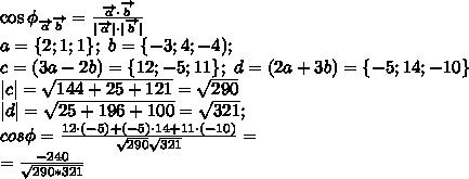 \cos\phi_{\overrightarrow{a}\overrightarrow{b}}= \frac{\overrightarrow{a}\cdot\overrightarrow{b}}{|\overrightarrow{a}|\cdot|\overrightarrow{b}|} \a=\{2;1;1\};\ b=\{-3;4;-4);\ c=(3a-2b)=\{12;-5;11\};\ d=(2a+3b)=\{-5;14;-10\}\|c|=  \sqrt{144+25+121}=\sqrt{290}\|d|= \sqrt{25+196+100}=\sqrt{321};\cos\phi= \frac{12\cdot(-5)+(-5)\cdot14+11\cdot(-10)}{ \sqrt{290}  \sqrt{321} }  =  \= \frac{-240}{\sqrt{290*321}}