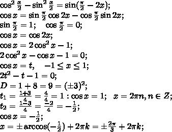 \cos^2\frac{x}{2}-\sin^2\frac{x}{2}=\sin(\frac{\pi}{2}-2x);\\\cos x=\sin\frac{\pi}{2}\cos2x-\cos\frac{\pi}{2}\sin2x;\\\sin\frac{\pi}{2}=1;\ \ \ \cos\frac{\pi}{2}=0;\\\cos x=\cos2x;\\\cos x=2\cos^2x-1;\\2\cos^2x-\cos x-1=0;\\\cos x=t,   \ \ \ -1\leq x\leq1;\\2t^2-t-1=0;\\D=1+8=9=(\pm3)^2;\\t_1=\frac{1+3}{4}=\frac{4}{4}=1:\cos x=1;\ \ x=2\pi n, n\in Z;\\t_2=\frac{1-3}{4}=\frac{-2}{4}=-\frac{1}{2};\\\cos x=-\frac{1}{2};\\x=\pm\arccos(-\frac{1}{2})+2\pi k=\pm\frac{2\pi}{3}+2\pi k;\\