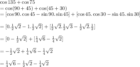 \cos 135+\cos 75\\=\cos (90+45)+\cos (45+30)\\=[\cos 90.\cos 45 -\sin 90.\sin 45]+[\cos 45.\cos 30-\sin 45.\sin 30]\\\\=[0. \frac{1}{2} \sqrt{2}-1.\frac{1}{2} \sqrt{2}  ]+[\frac{1}{2} \sqrt{2}.\frac{1}{2} \sqrt{3}-\frac{1}{2} \sqrt{2}.\frac{1}{2}]\\\\=[0-\frac{1}{2} \sqrt{2}]+[\frac{1}{4} \sqrt{6}-\frac{1}{4} \sqrt{2}]\\\\=-\frac{1}{2} \sqrt{2}+\frac{1}{4} \sqrt{6}-\frac{1}{4} \sqrt{2}\\\\=\frac{1}{4} \sqrt{6}-\frac{1}{2} \sqrt{2}-\frac{1}{4} \sqrt{2}\\\\