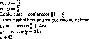 \cos y = \frac{10}{12} \\ \cos y=\frac{5}{6} \\  \hbox{Look, that} \ \ \  \cos (\arccos \frac{5}{6}) = \frac{5}{6}\\ \hbox{From deefinition you've got two solutions:} \\  y_1= -\arccos \frac{5}{6} + 2k\pi  \\ y_2= \arccos \frac{5}{6} + 2k\pi \\ k \in \mathbb{C}